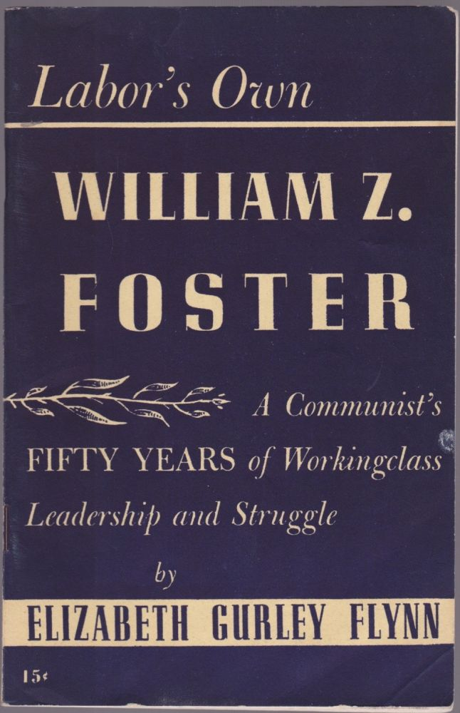 Labor's Own William Z. Foster: A Communist's Fifty Years of Working Class Leadership and Struggle. Elizabeth Gurley Flynn.