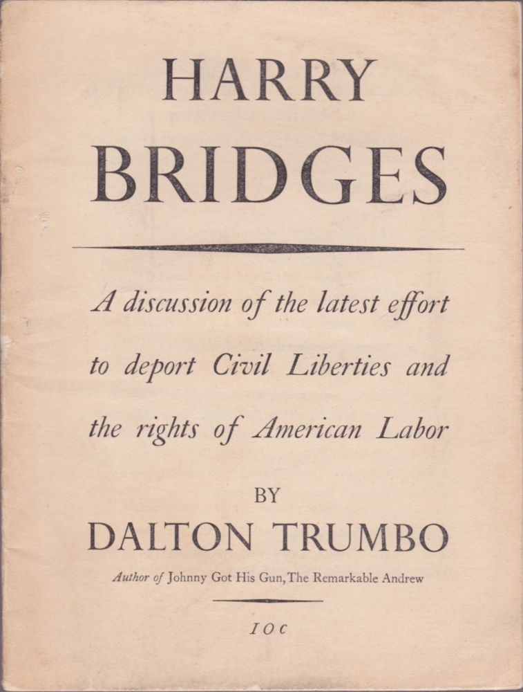 Harry Bridges: A discussion of the latest effort to deport Civil Liberties and the rights of American Labor. Dalton Trumbo.
