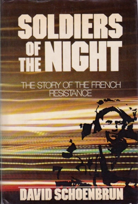 Soldiers of the Night: The Story of the French Resistance. David Schoenbrun.