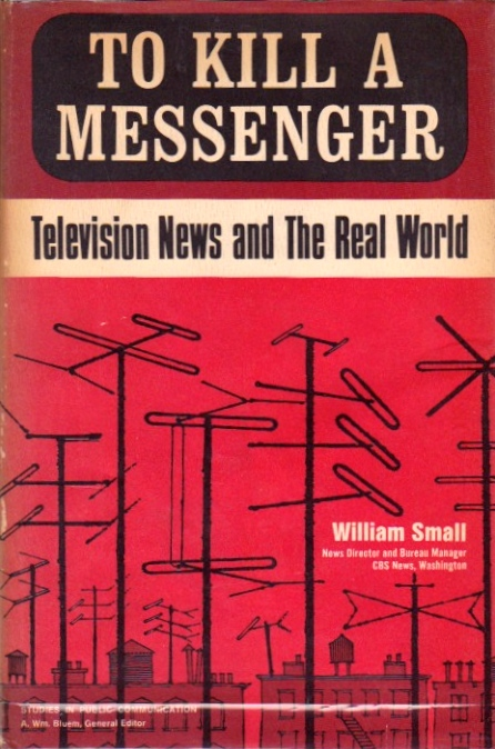 To Kill a Messenger: Television News and the Real World. William Small.