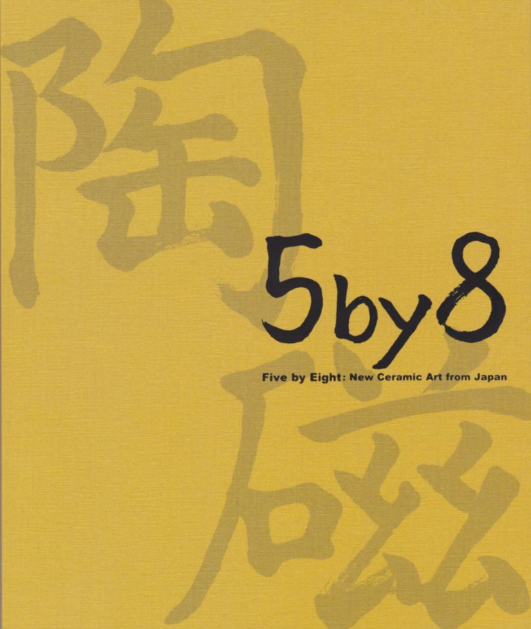 Five by Eight: New Ceramic Art From Japan. Felice Fischer, Introduction.