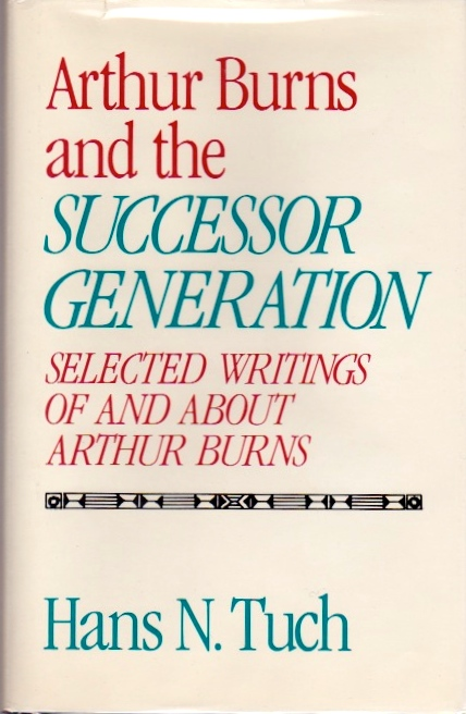 Arthur Burns and the Successor Generation. Hans N. Tuch.