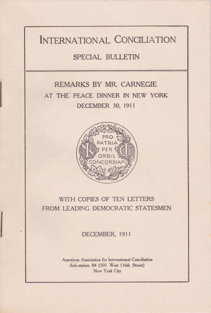 Remarks by Mr. Carnegie at the Peace Dinner in New York, December 30, 1911, With Copies of Ten Letters From Leading Democratic Statesmen. Andrew Carnegie.