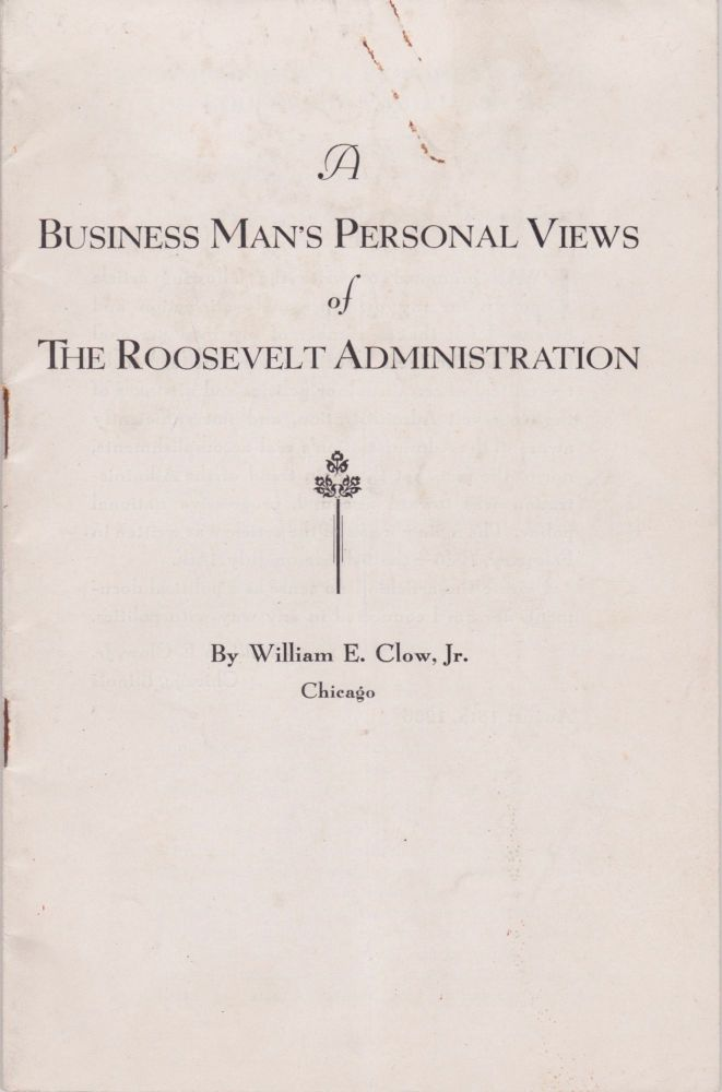 A Businessman's Personal Views of the Roosevelt Administration. William E. Jr Clow.