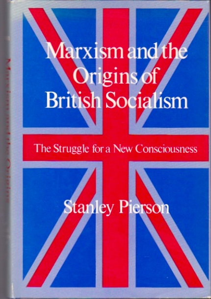 Marxism and the Origins of British Socialism: The Struggle for a New Consciousness. Stanley Pierson.
