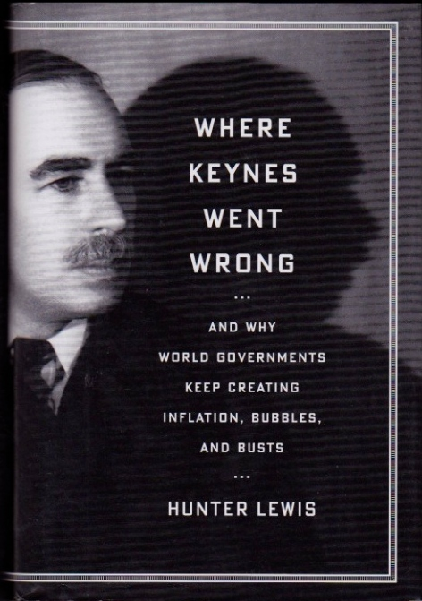 Where Keynes Went Wrong--And Why World Governments Keep Creating Inflation, Bubbles, and Busts. Hunter Lewis.