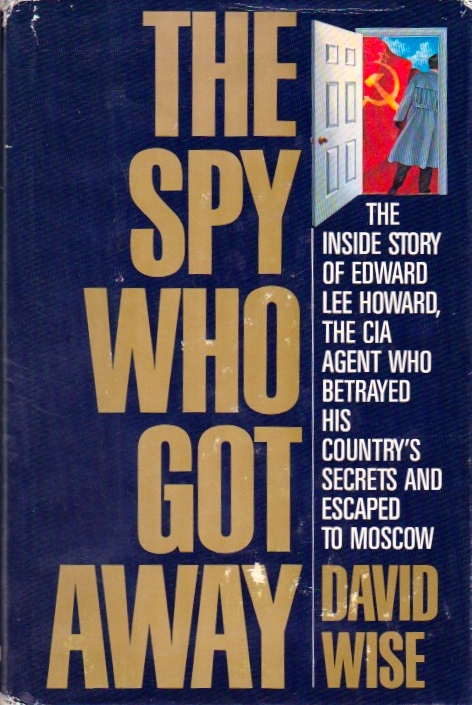 The Spy Who Got Away: The Inside Story of Edward Lee Howard, the CIA Agent Who Betrayed His Country's Secrets and Escaped to Moscow. David Wise.