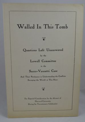 Walled In This Tomb: Questions Left Unanswered by the Lowell Committee in the Sacco-Vanzetti Case And Their Pertinence in Understanding the Conflicts Sweeping the World at This Hour. For Especial Consideration by the Alumni of Harvard university During Its Tercentenary Celebration