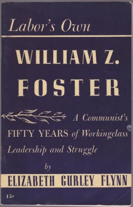 Labor's Own William Z. Foster: A Communist's Fifty Years of Working Class Leadership and...