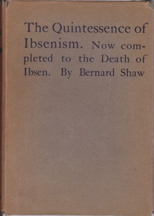 The Quintessence of Ibsenism. By Bernard Shaw. Now Completed to the death of Ibsen. Bernard Shaw,...