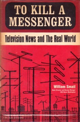 To Kill a Messenger: Television News and the Real World. William Small