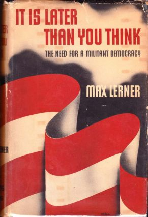 It Is Later Than You Think: The Need for a Militant Democracy. Max Lerner.