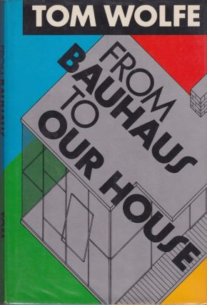 From Bauhaus to Our House. Tom Wolfe
