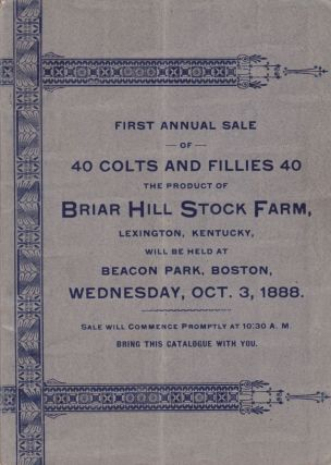 First Annual Sale of 40 Colts and Fillies 40. The Product of Briar Hill Stock Farm, Lexington,...
