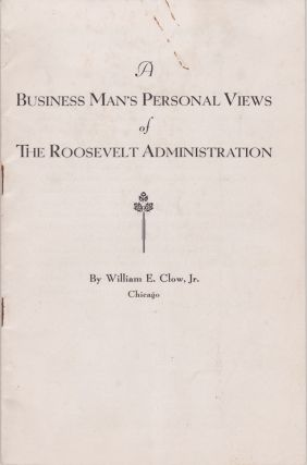 A Businessman's Personal Views of the Roosevelt Administration. William E. Jr Clow