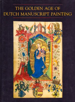 The Golden Age of Dutch Manuscript Painting. James H. Marrow, introduction
