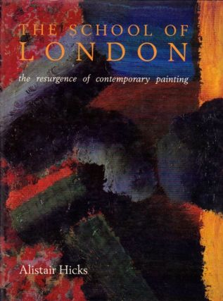 The School of London: The Resurgence of Contemporary Painting. Alistair Hicks