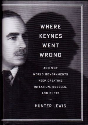 Where Keynes Went Wrong--And Why World Governments Keep Creating Inflation, Bubbles, and Busts....