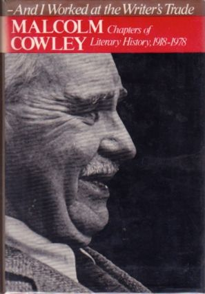 And I Worked at the Writer's Trade: Chapters of Literary History 1918-1978. Malcolm Cowley