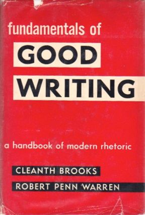 Fundamentals of Good Writing: A Handbook of Modern Rhetoric. Cleanth Brooks, Robert Penn Warren