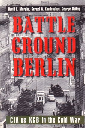 Battleground Berlin: CIA vs. KGB in the Cold War. David E. Murphy, Sergei A. Kondrashev, George Bailey.