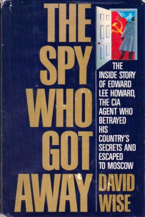The Spy Who Got Away: The Inside Story of Edward Lee Howard, the CIA Agent Who Betrayed His...