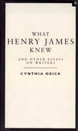 What Henry James Knew and Other Essays on Writers. Cynthia Ozick.