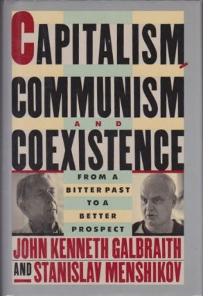 Capitalism, Communism and Coexistence: From the Bitter Past to a Better Prospect. John Kenneth...